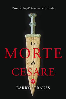 La morte di Cesare: Lassassinio più famoso della storia Barry Strauss