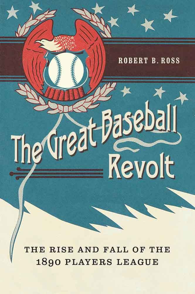 The Great Baseball Revolt: The Rise and Fall of the 1890 Players League Robert B. Ross