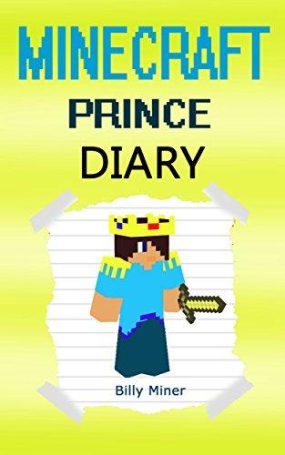 Minecraft Prince: A Minecraft Prince Diary (Minecraft Princes, Minecraft Prince Book, Minecraft Prince Story, Minecraft Books, Minecraft Diaries, Minecraft Diary, Minecraft Book for Kids)  by  Billy Miner