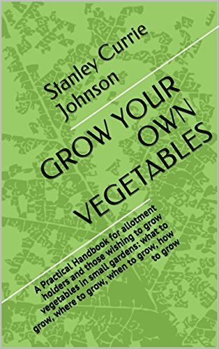 GROW YOUR OWN VEGETABLES: A Practical Handbook for allotment holders and those wishing to grow vegetables in small gardens: what to grow, where to grow, when to grow, how to grow Stanley Currie Johnson