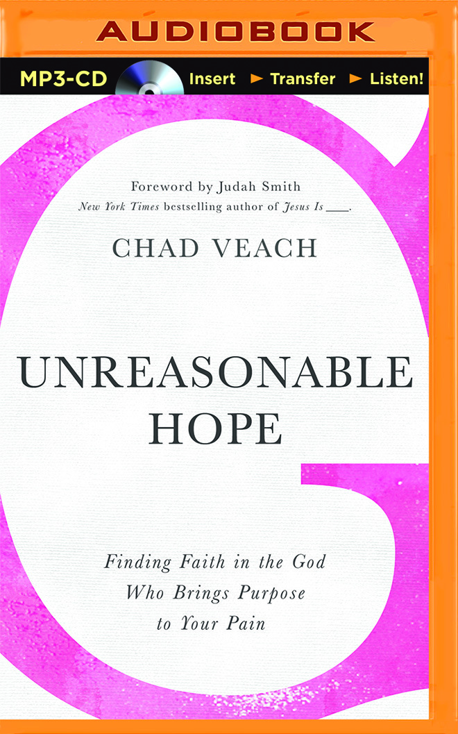 Unreasonable Hope: Finding Faith in the God Who Brings Purpose to Your Pain Chad Veach
