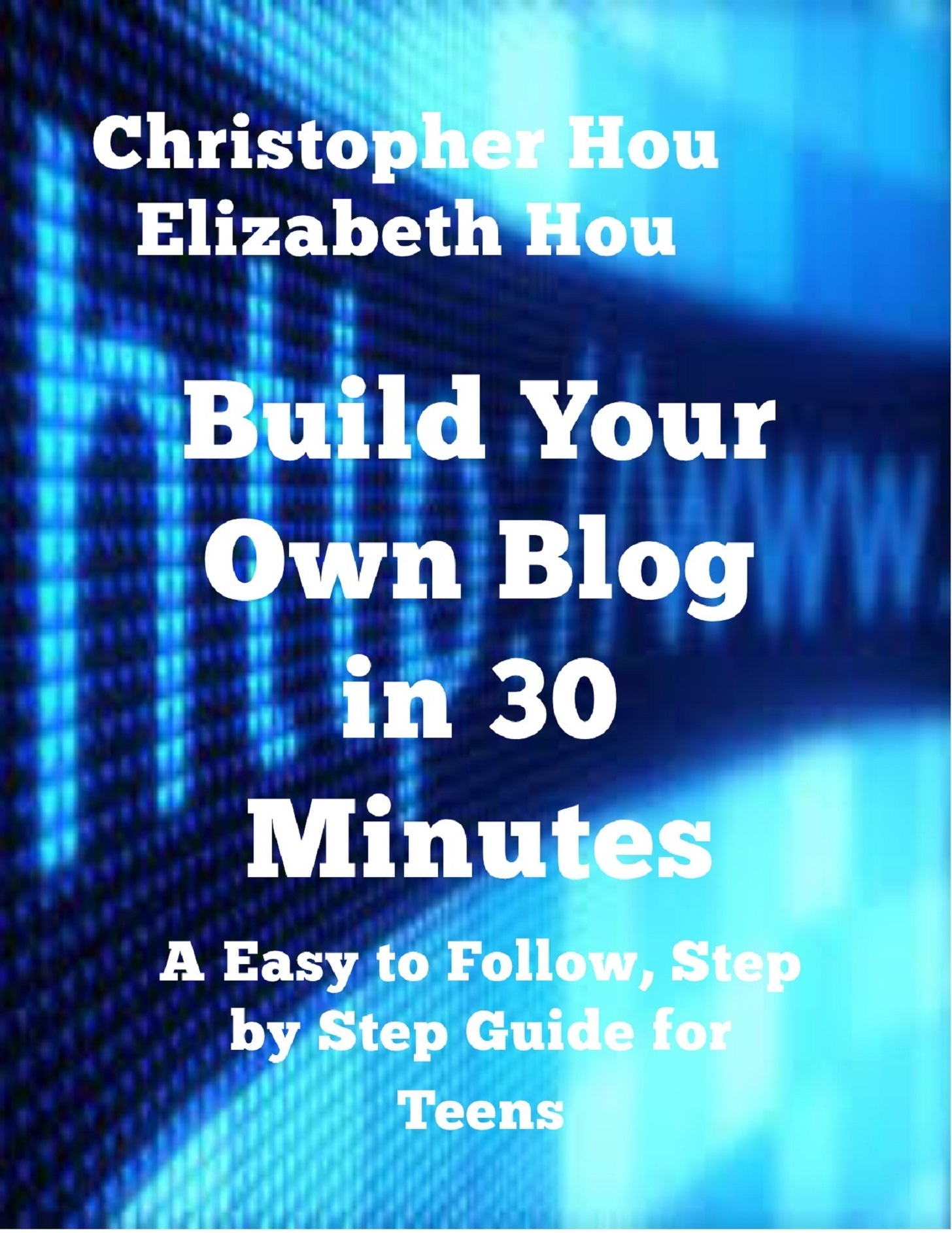 Build Your Own Blog in 30 Minutes An Easy to Follow, Step-by-Step Guide for Teens  by  Christopher Hou and Elizabeth Hou