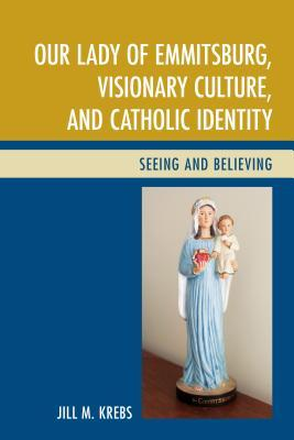 Our Lady of Emmitsburg, Visionary Culture, and Catholic Identity: Seeing and Believing Jill Krebs
