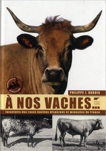 A nos vaches... : Les races bovines disparue et menacées de France Philippe-Jacques Dubois