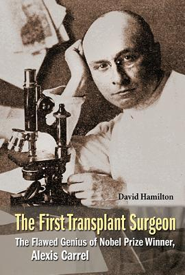 First Transplant Surgeon, The: The Flawed Genius of Nobel Prize Winner, Alexis Carrel David Hamilton