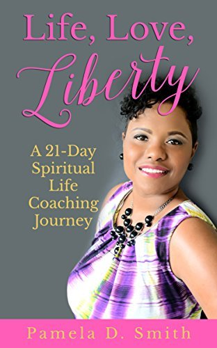 Life, Love, Liberty: A 21 Day Spiritual Life Coaching Journey Pamela D. Smith