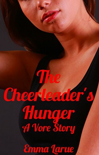 The Cheerleaders Hunger: A Vore Story  by  Emma Larue