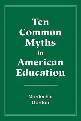 Ten Common Myths In American Education  by  Mordechai Gordon