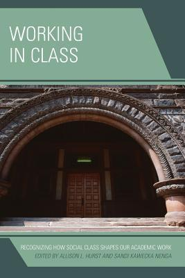Working in Class: Recognizing How Social Class Shapes Our Academic Work  by  Allison L Hurst