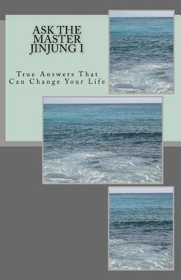 Ask the Master Jinjung I: True Answers That Can Change Your Life Supreme Master Jinjung