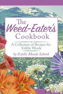 The Weed-Eaters Cookbook: A Collection of Recipes for Edible Weeds Mrs Estelle Meade Schenk