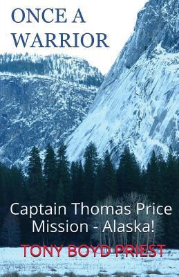 Once a Warrior: Captain Thomas Price Mission - Alaska! TONY BOYD PRIEST