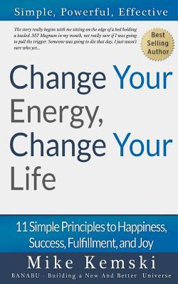 Change Your Energy, Change Your Life: 11 Simple Principles to Happiness, Success, Fulfillment, and Joy  by  Mike Kemski