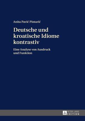 Deutsche Und Kroatische Idiome Kontrastiv  by  Anita Pavic Pintaric