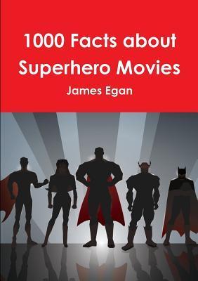 1000 Facts about Superhero Movies James Egan