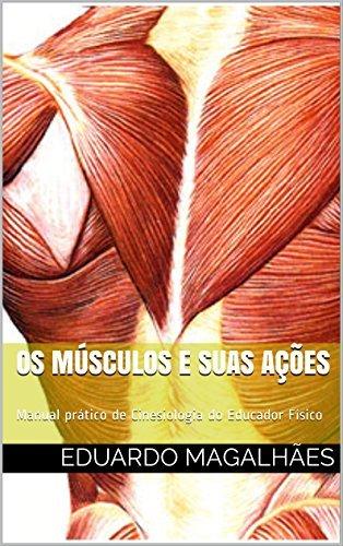 Os Músculos e Suas Ações: Manual prático de Cinesiologia do Educador Físico Eduardo Magalhaes