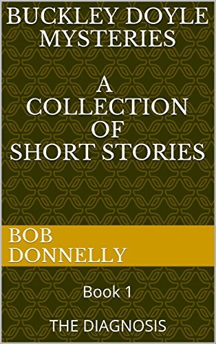 BUCKLEY DOYLE MYSTERIES a collection of short stories: Book 1 THE DIAGNOSIS Bob Donnelly