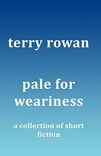 Pale for Weariness: A Collection of Short Fiction  by  Terry Rowan