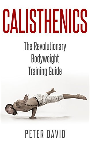 CALISTHENICS: The Revolutionary Bodyweight Training Guide  by  Peter David