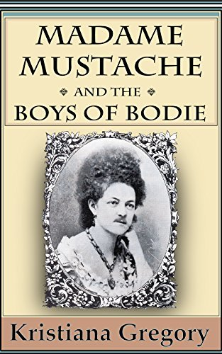 Madame Mustache and the Boys of Bodie Kristiana Gregory