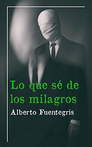 Lo que sé de los milagros Alberto Fuentegrís