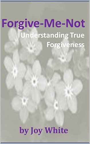 Forgive-Me-Not: Understanding True Forgiveness  by  Joy White