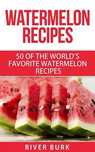Watermelon Recipes: 50 of the Worlds Favorite Watermelon Recipes (Fruit Recipe Series) River Burk