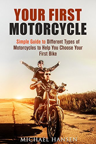 Your First Motorcycle: Simple Guide to Different Types of Motorcycles to Help You Choose Your First Bike  by  Michael Hansen