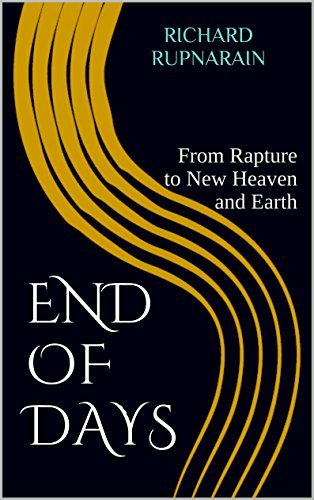 End of Days: From Rapture to New Heaven and Earth  by  Richard Rupnarain
