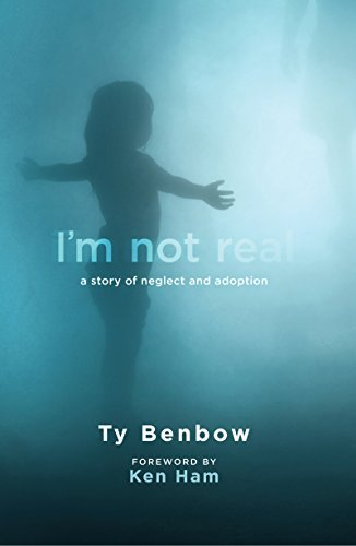 Im Not Real: A Story of Neglect and Adoption  by  Ty Benbow