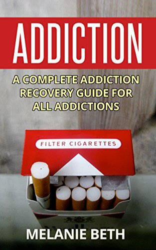 Addiction: A Complete Addiction Recovery Guide For All Addictions Melanie Beth