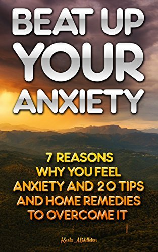Beat Up Your Anxiety: 7 Reasons Why You Feel Anxiety And 20 Tips And Home Remedies To Overcome It: (overcome anxiety, anxiety self help, anxiety workbook, ... your anxietys plans once and forever!)  by  Karla Middleton