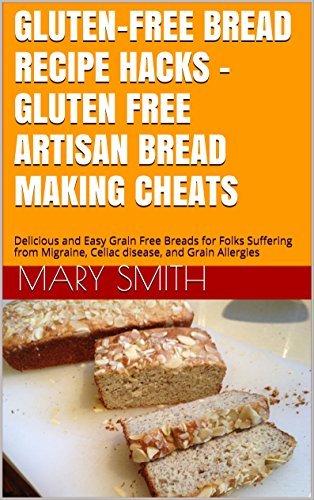 Gluten-Free Bread Recipe Hacks - Gluten-Free Grain-Free Artisan Bread Making Cheats: Delicious and Easy Grain Free Breads for Folks Suffering from Migraine, ... and Gluten Allergies (Cookbook Book 11) Mary Smith