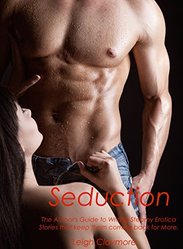 Seduction: The Authors Guide to Writing Steamy Erotica Stories that keep them coming back for More  by  Leigh Claymore