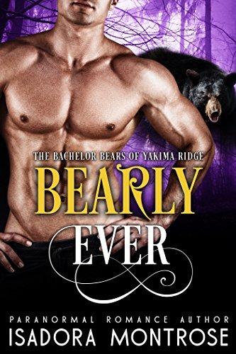 Bearly Ever (BBW/Bearshifter Romance) (Bachelor Bears of Yakima Ridge Book 3) Isadora Montrose