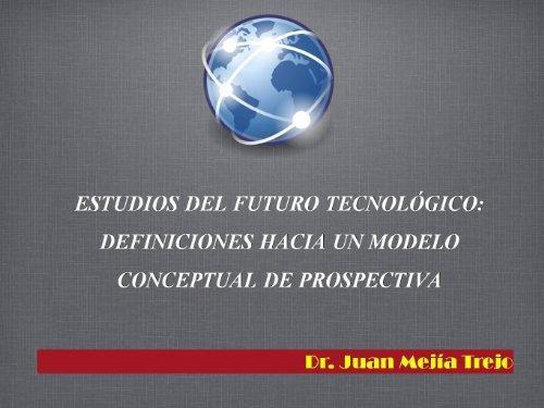 ESTUDIOS DEL FUTURO TECNOLOGICO: DEFINICIONES HACIA UN MODELO CONCEPTUAL DE PROSPECTIVA  by  Dr. Juan Mejía Trejo