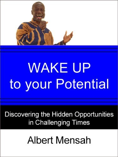 WAKE UP to Your Potential: Discovering the Hidden Opportunities in Challenging Times Albert Mensah