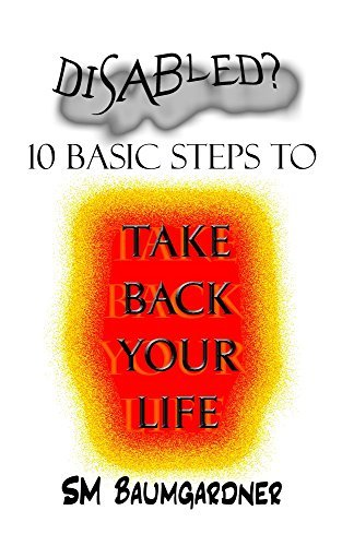 Disabled?: 10 Basic Steps to Take Back Your Life  by  Sue Baumgardner