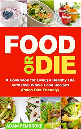 Food or Die: A Cookbook for Living a Healthy Life with Real Whole Food Recipes Adam Pembroke