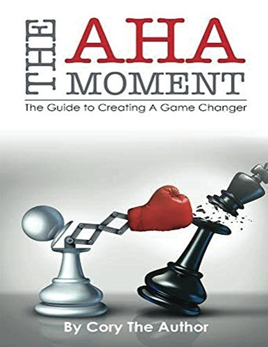 The Aha! Moment: The Guide to Creating a Game Changer Cory The Author