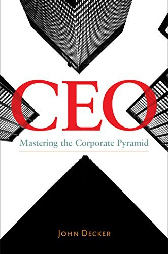 CEO: Mastering the Corporate Pyramid  by  John Decker