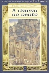 A Chama ao Vento (The Once and Future King, #4) T.H. White
