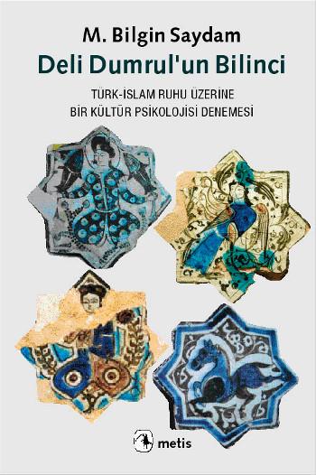 Deli Dumrulun Bilinci: Türk-İslam Ruhu Üzerine Bir Kültür Psikolojisi Denemesi  by  M. Bilgin Saydam