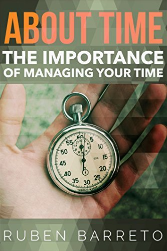 About Time: The Importance of Managing Your Time Ruben Barreto