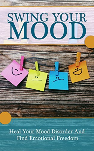 Mood swings: Heal Your Mood Disorder And Find Emotional Freedom Mood Swings