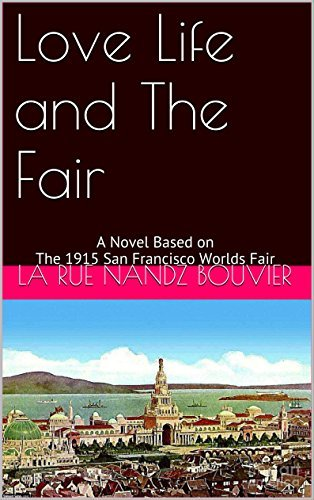Love Life and The Fair: A Novel Based on The 1915 San Francisco Worlds Fair  by  La rue nandz bouvier