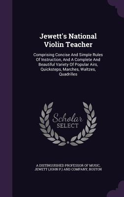 Jewetts National Violin Teacher: Comprising Concise and Simple Rules of Instruction, and a Complete and Beautiful Variety of Popular Airs, Quicksteps, Marches, Waltzes, Quadrilles  by  Boston