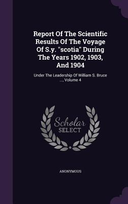 Report of the Scientific Results of the Voyage of S.Y. Scotia During the Years 1902, 1903, and 1904: Under the Leadership of William S. Bruce ..., Volume 4 Anonymous