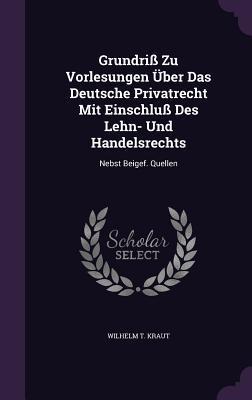 Grundriss Zu Vorlesungen Uber Das Deutsche Privatrecht Mit Einschluss Des Lehn- Und Handelsrechts: Nebst Beigef. Quellen  by  Wilhelm T Kraut