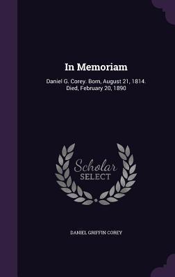 In Memoriam: Daniel G. Corey. Born, August 21, 1814. Died, February 20, 1890 Daniel Griffin Corey